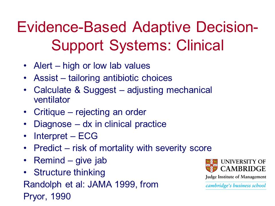 Evidence-Based Adaptive Decision- Support Systems: Clinical Alert – high or low lab values Assist – tailoring antibiotic choices Calculate & Suggest – adjusting mechanical ventilator Critique – rejecting an order Diagnose – dx in clinical practice Interpret – ECG Predict – risk of mortality with severity score Remind – give jab Structure thinking Randolph et al: JAMA 1999, from Pryor, 1990