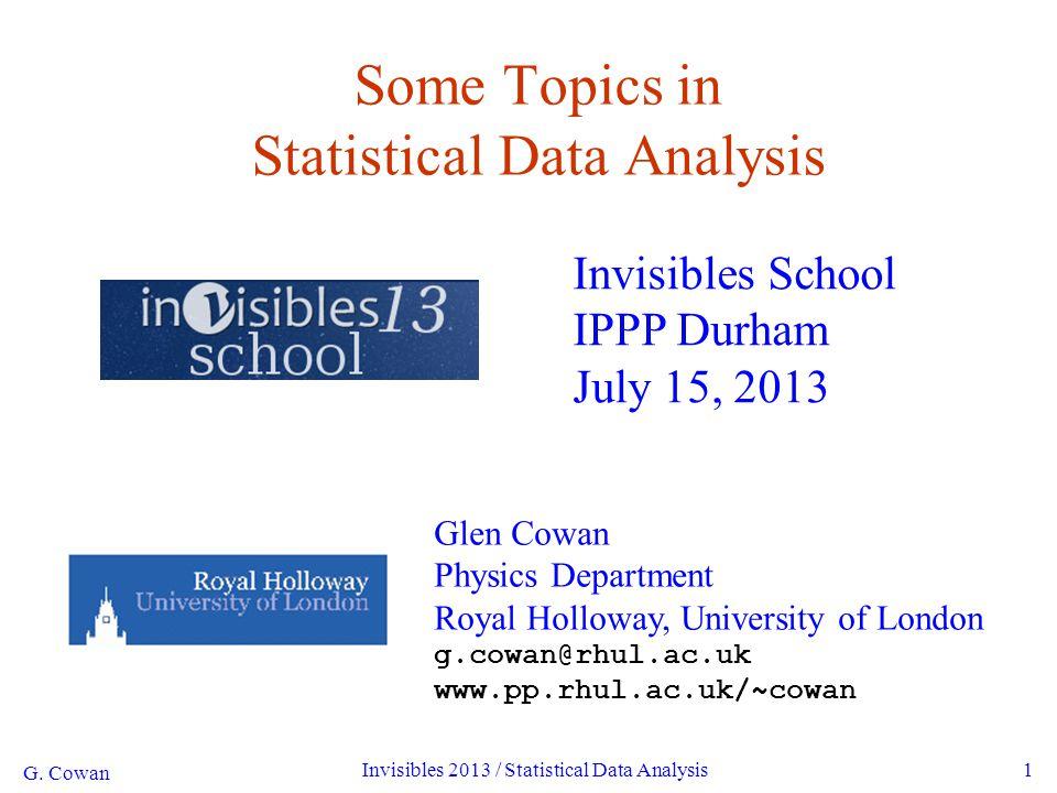 G. Cowan Invisibles 2013 / Statistical Data Analysis1 Some Topics in Statistical Data Analysis Invisibles School IPPP Durham July 15, 2013 Glen Cowan