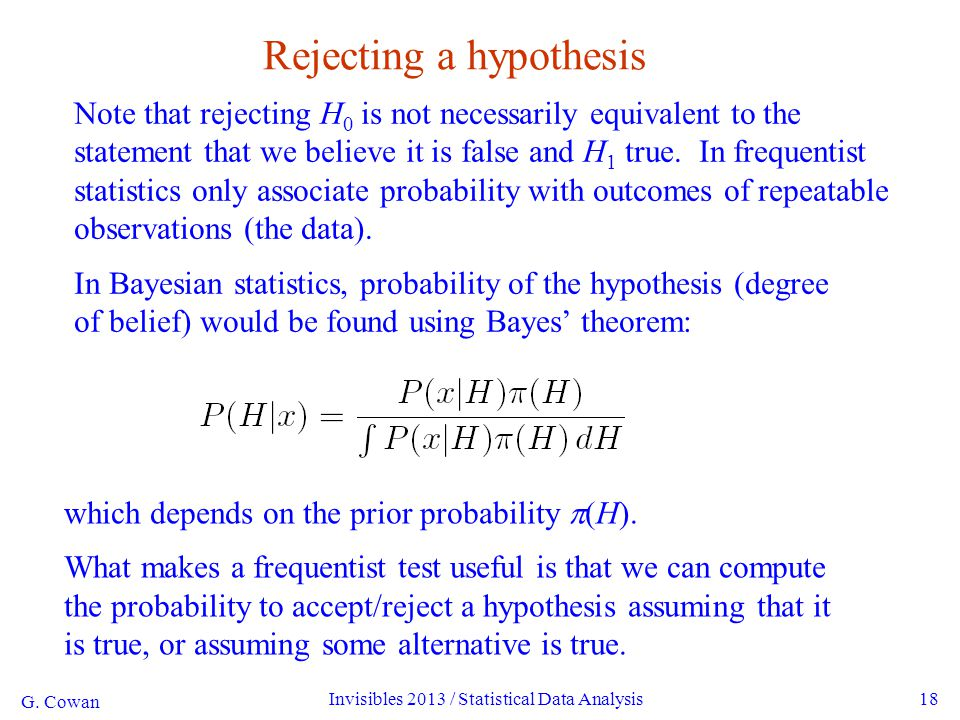 G. Cowan Invisibles 2013 / Statistical Data Analysis18 Rejecting a hypothesis Note that rejecting H 0 is not necessarily equivalent to the statement t