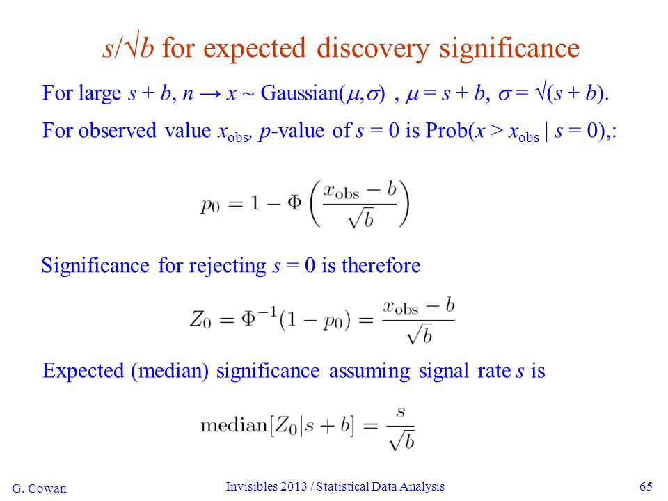 G. Cowan Invisibles 2013 / Statistical Data Analysis65 s/√b for expected discovery significance For large s + b, n → x ~ Gaussian( ,  ),  = s + b,