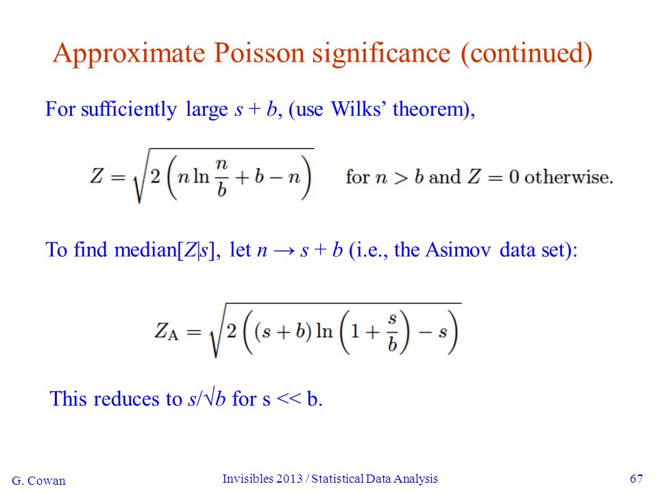 G. Cowan Invisibles 2013 / Statistical Data Analysis67 Approximate Poisson significance (continued) For sufficiently large s + b, (use Wilks' theorem)
