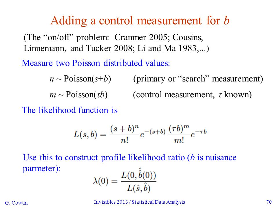 G. Cowan Invisibles 2013 / Statistical Data Analysis70 Adding a control measurement for b Measure two Poisson distributed values: n ~ Poisson(s+b) (pr