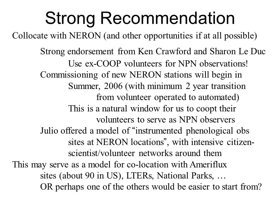 Strong Recommendation Collocate with NERON (and other opportunities if at all possible) Strong endorsement from Ken Crawford and Sharon Le Duc Use ex-COOP volunteers for NPN observations.
