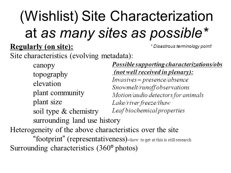 (Wishlist) Site Characterization at as many sites as possible* Regularly (on site): Site characteristics (evolving metadata): canopy topography elevation plant community plant size soil type & chemistry surrounding land use history Heterogeneity of the above characteristics over the site footprint (representativeness) --how to get at this is still research Surrounding characteristics (360 º photos) Possible supporting characterizations/obs (not well received in plenary): Invasives – presence/absence Snowmelt/runoff observations Motion/audio detectors for animals Lake/river freeze/thaw Leaf biochemical properties * Disastrous terminology point!