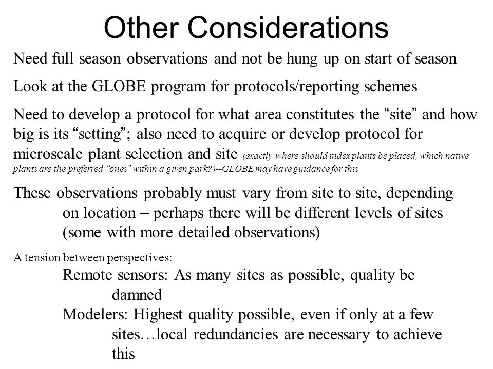 Other Considerations Need full season observations and not be hung up on start of season Look at the GLOBE program for protocols/reporting schemes Need to develop a protocol for what area constitutes the site and how big is its setting ; also need to acquire or develop protocol for microscale plant selection and site (exactly where should index plants be placed, which native plants are the preferred ones within a given park )--GLOBE may have guidance for this These observations probably must vary from site to site, depending on location – perhaps there will be different levels of sites (some with more detailed observations) A tension between perspectives: Remote sensors: As many sites as possible, quality be damned Modelers: Highest quality possible, even if only at a few sites … local redundancies are necessary to achieve this