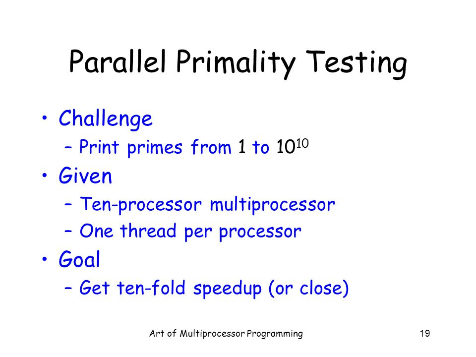 Art of Multiprocessor Programming19 Parallel Primality Testing Challenge –Print primes from 1 to 10 10 Given –Ten-processor multiprocessor –One thread
