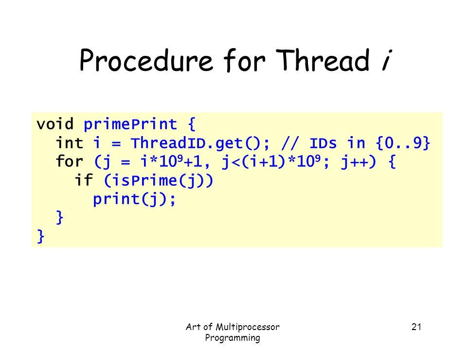 Art of Multiprocessor Programming 21 Procedure for Thread i void primePrint { int i = ThreadID.get(); // IDs in {0..9} for (j = i*10 9 +1, j<(i+1)*10