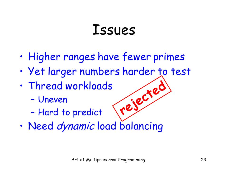 Art of Multiprocessor Programming23 Issues Higher ranges have fewer primes Yet larger numbers harder to test Thread workloads –Uneven –Hard to predict