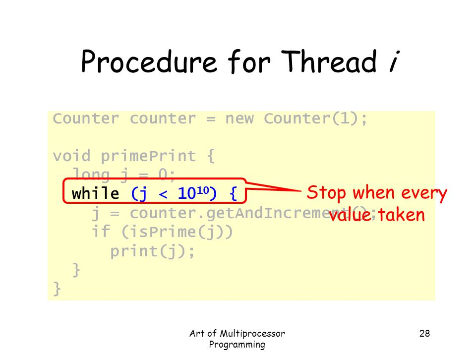 Art of Multiprocessor Programming 28 Procedure for Thread i Counter counter = new Counter(1); void primePrint { long j = 0; while (j < 10 10 ) { j = c
