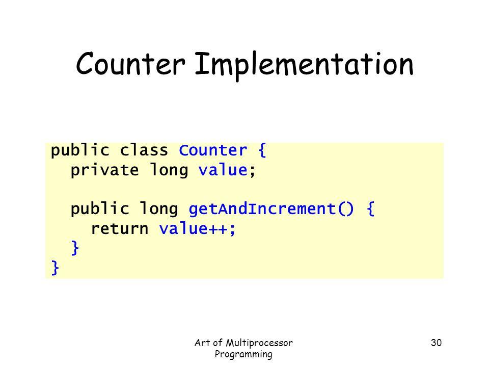 Art of Multiprocessor Programming 30 Counter Implementation public class Counter { private long value; public long getAndIncrement() { return value++;