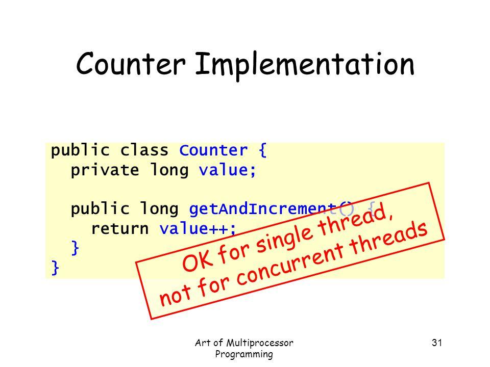 Art of Multiprocessor Programming 31 Counter Implementation public class Counter { private long value; public long getAndIncrement() { return value++;