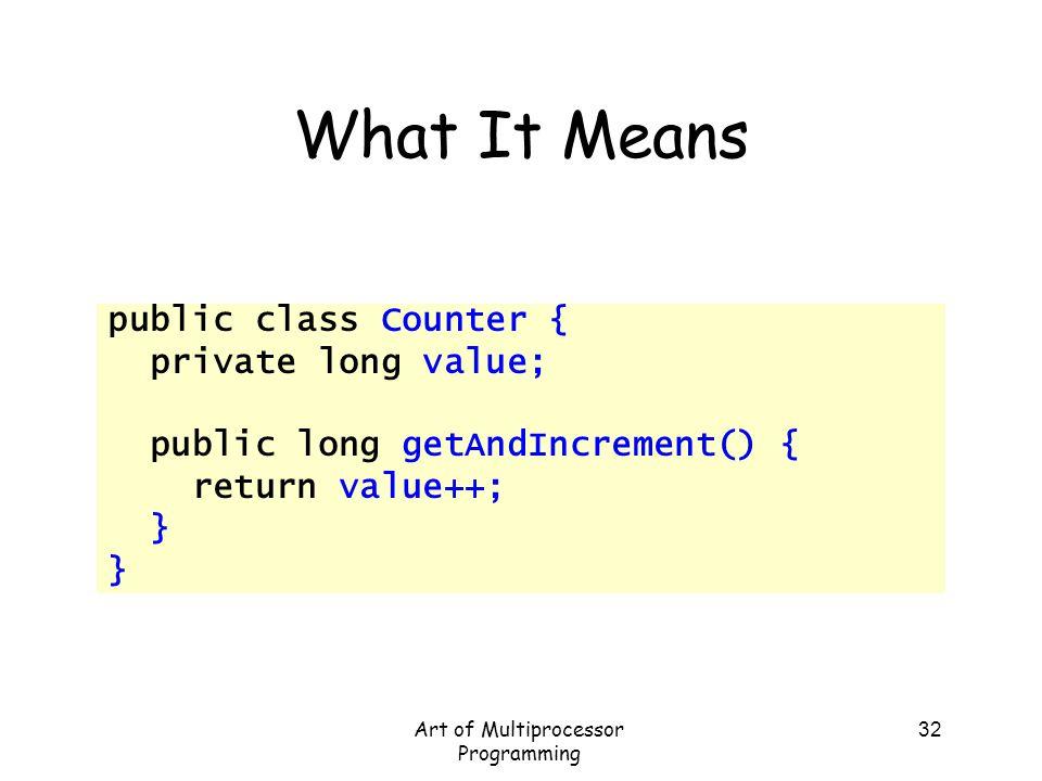 Art of Multiprocessor Programming 32 What It Means public class Counter { private long value; public long getAndIncrement() { return value++; }