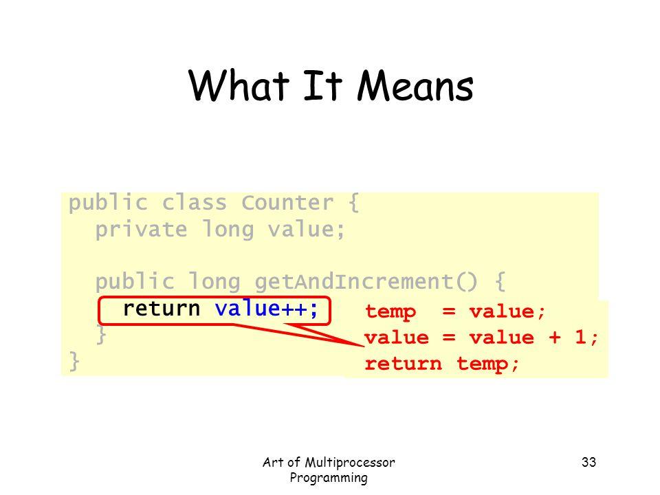 Art of Multiprocessor Programming 33 What It Means public class Counter { private long value; public long getAndIncrement() { return value++; } temp =