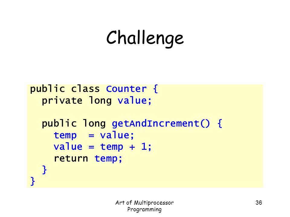 Art of Multiprocessor Programming 36 Challenge public class Counter { private long value; public long getAndIncrement() { temp = value; value = temp +
