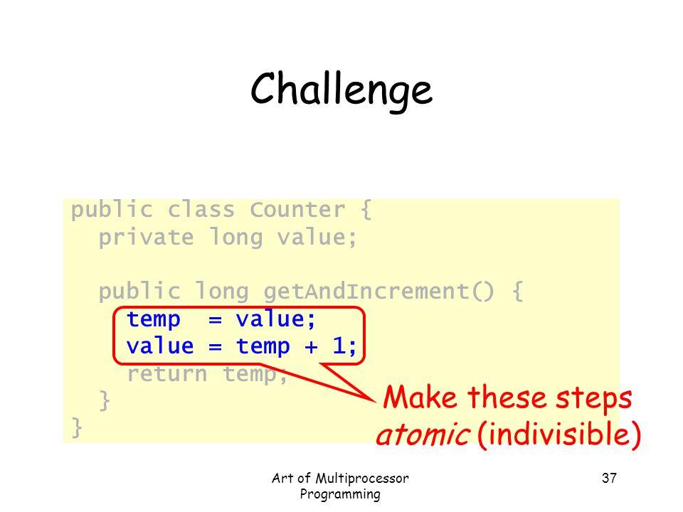 Art of Multiprocessor Programming 37 Challenge public class Counter { private long value; public long getAndIncrement() { temp = value; value = temp +