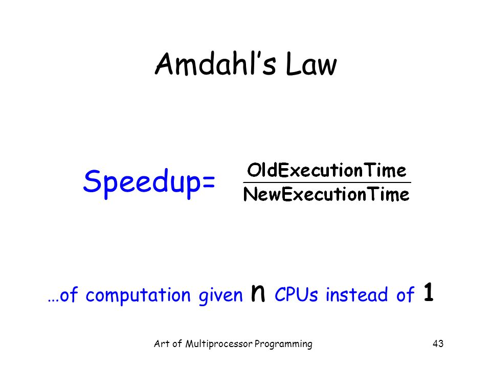 Art of Multiprocessor Programming43 Amdahl's Law Speedup= …of computation given n CPUs instead of 1