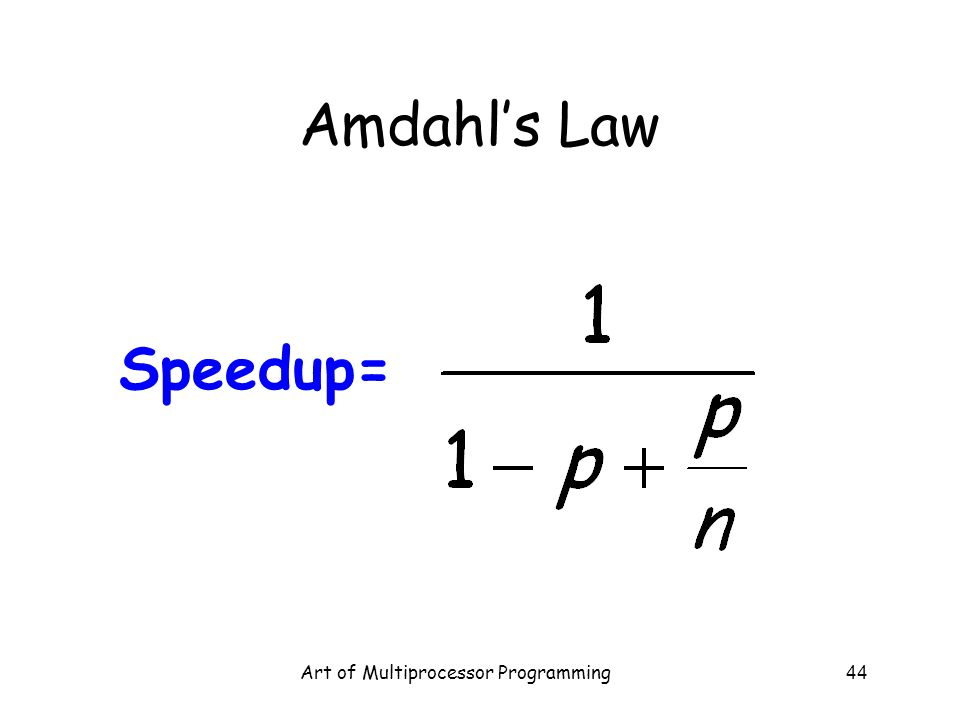 Art of Multiprocessor Programming44 Amdahl's Law Speedup=