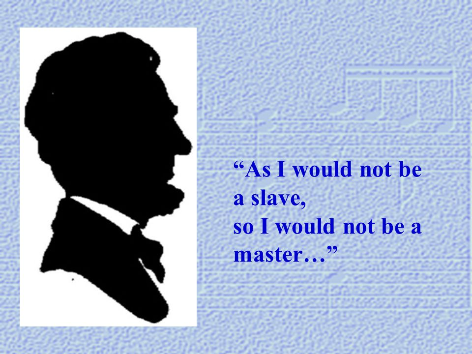 """As I would not be a slave, so I would not be a master…"""