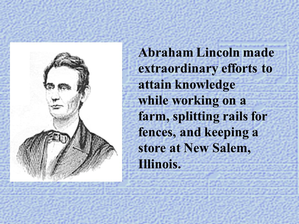 Abraham Lincoln made extraordinary efforts to attain knowledge while working on a farm, splitting rails for fences, and keeping a store at New Salem,