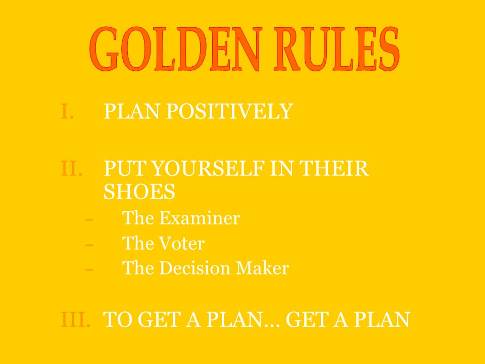 I.PLAN POSITIVELY II.PUT YOURSELF IN THEIR SHOES – The Examiner – The Voter – The Decision Maker III.TO GET A PLAN… GET A PLAN