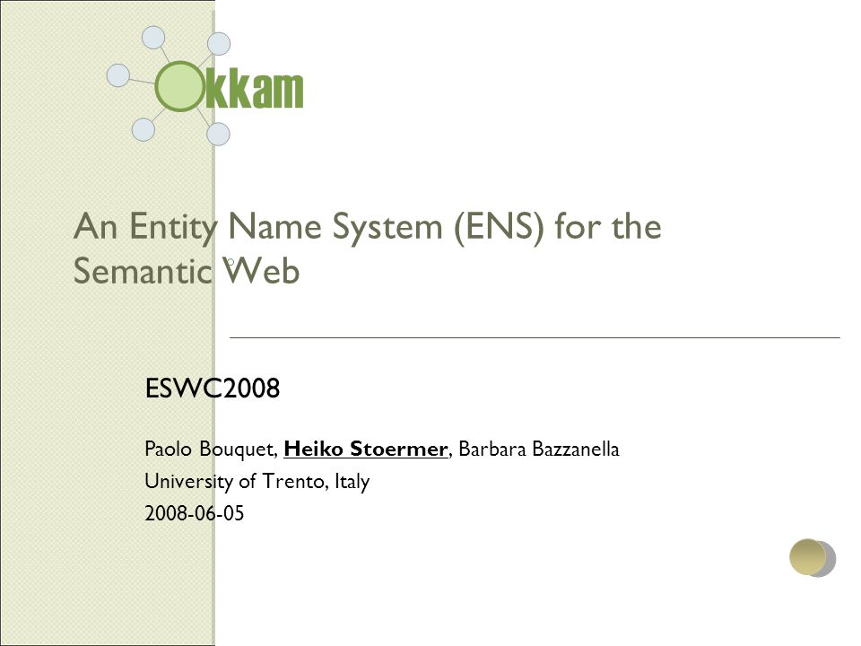 An Entity Name System (ENS) for the Semantic Web ESWC2008 Paolo Bouquet, Heiko Stoermer, Barbara Bazzanella University of Trento, Italy 2008-06-05