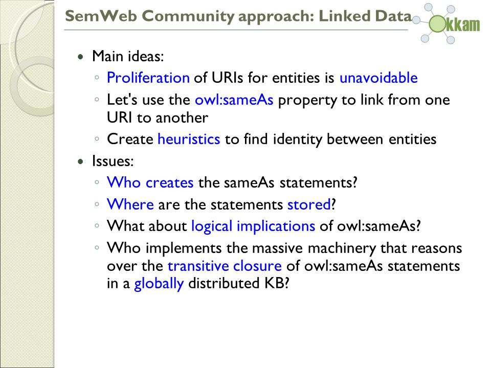 SemWeb Community approach: Linked Data Main ideas: ◦ Proliferation of URIs for entities is unavoidable ◦ Let s use the owl:sameAs property to link from one URI to another ◦ Create heuristics to find identity between entities Issues: ◦ Who creates the sameAs statements.