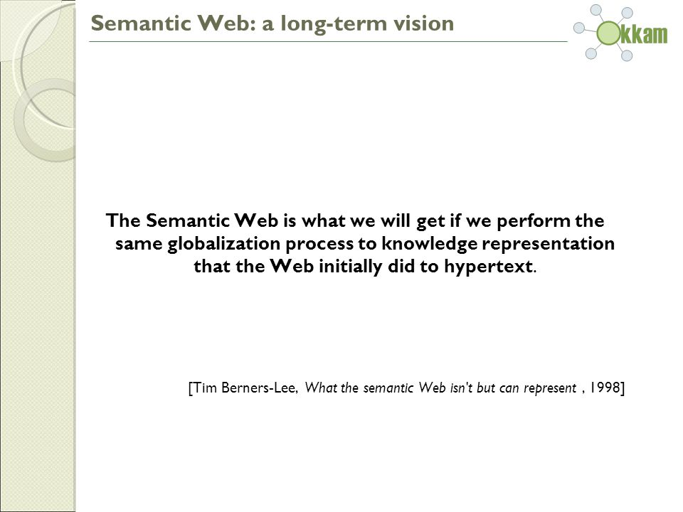 Semantic Web: a long-term vision The Semantic Web is what we will get if we perform the same globalization process to knowledge representation that the Web initially did to hypertext.