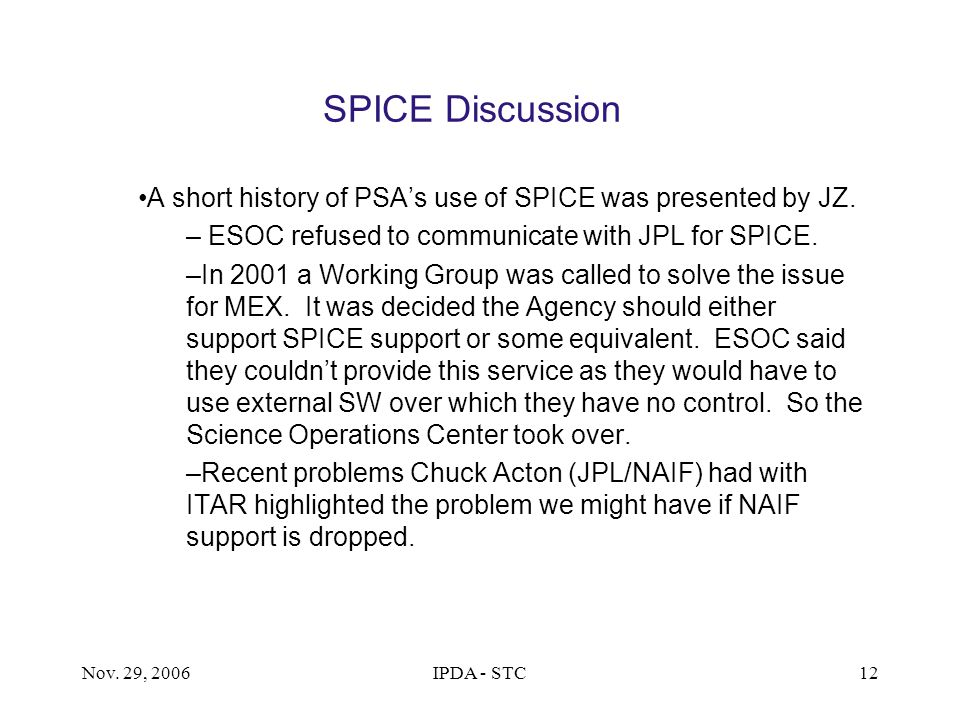 Nov. 29, 2006IPDA - STC12 SPICE Discussion A short history of PSA's use of SPICE was presented by JZ. – ESOC refused to communicate with JPL for SPICE
