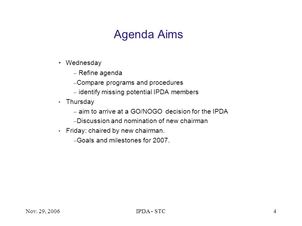 Nov. 29, 2006IPDA - STC4 Agenda Aims Wednesday – Refine agenda – Compare programs and procedures – identify missing potential IPDA members Thursday –