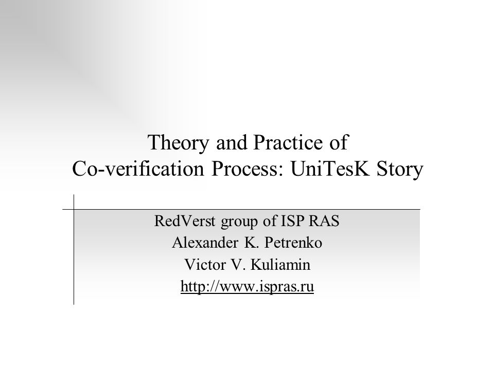 Theory and Practice of Co-verification Process: UniTesK Story RedVerst group of ISP RAS Alexander K.