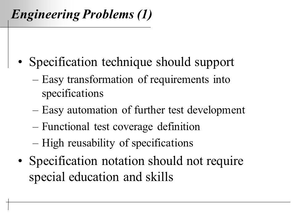 Engineering Problems (1) Specification technique should support –Easy transformation of requirements into specifications –Easy automation of further test development –Functional test coverage definition –High reusability of specifications Specification notation should not require special education and skills