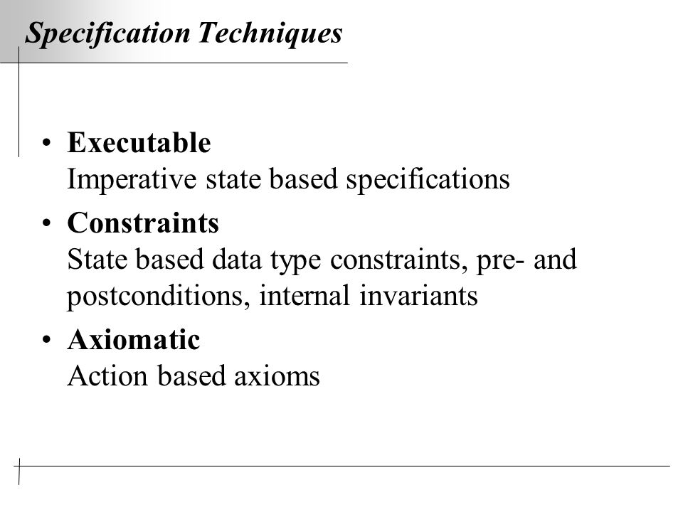 Specification Techniques Executable Imperative state based specifications Constraints State based data type constraints, pre- and postconditions, internal invariants Axiomatic Action based axioms