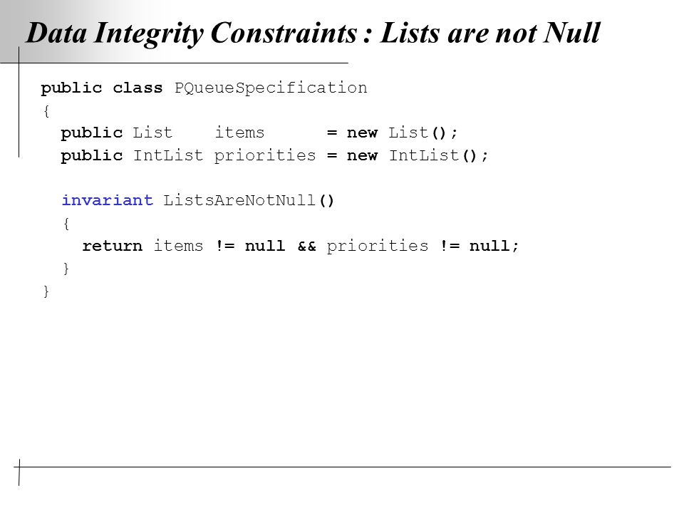 Data Integrity Constraints : Lists are not Null public class PQueueSpecification { public List items = new List(); public IntList priorities = new IntList(); invariant ListsAreNotNull() { return items != null && priorities != null; }