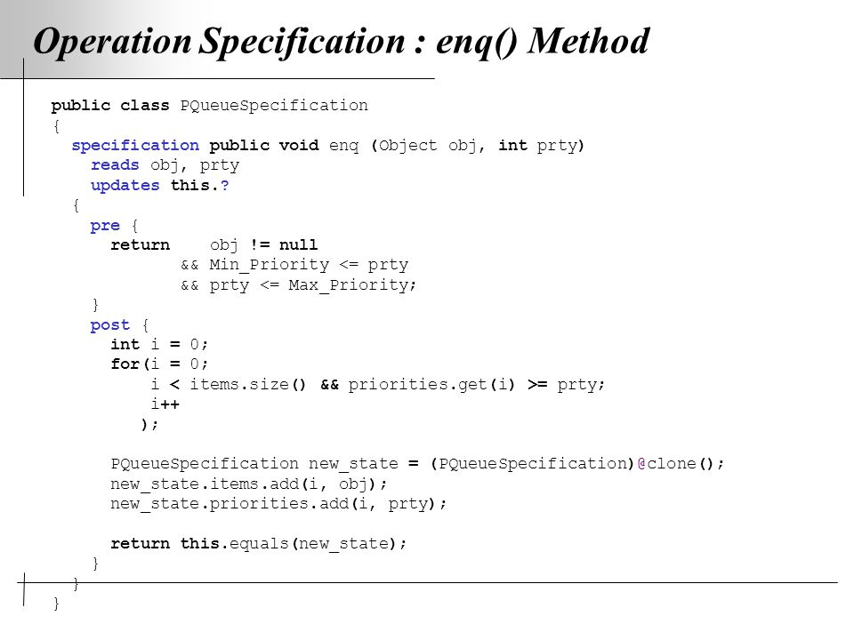 Operation Specification : enq() Method public class PQueueSpecification { specification public void enq (Object obj, int prty) reads obj, prty updates this..