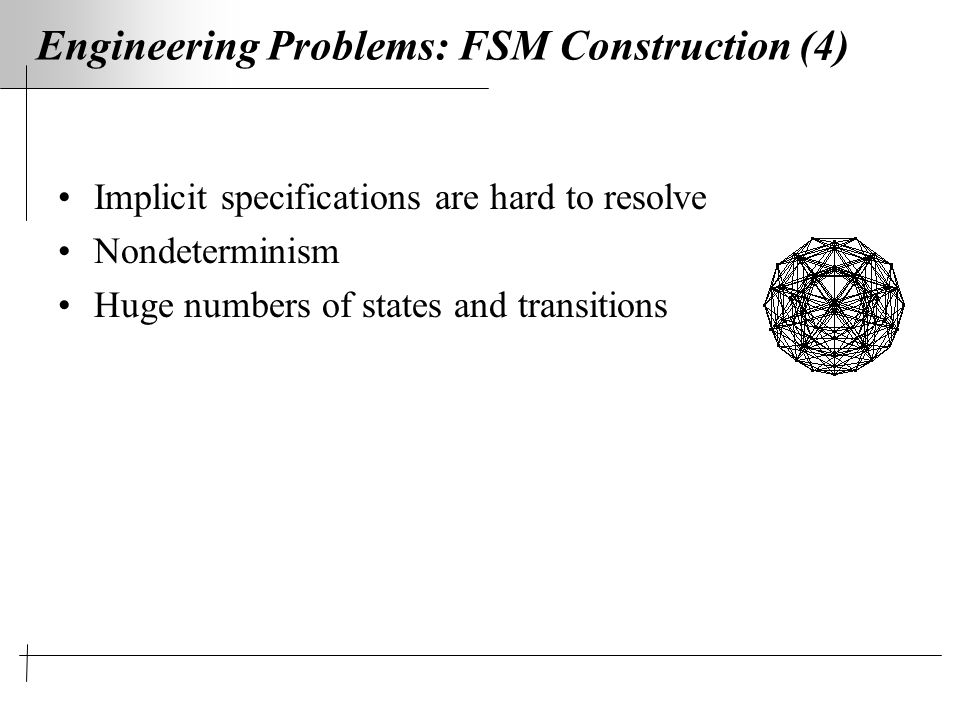 Engineering Problems: FSM Construction (4) Implicit specifications are hard to resolve Nondeterminism Huge numbers of states and transitions