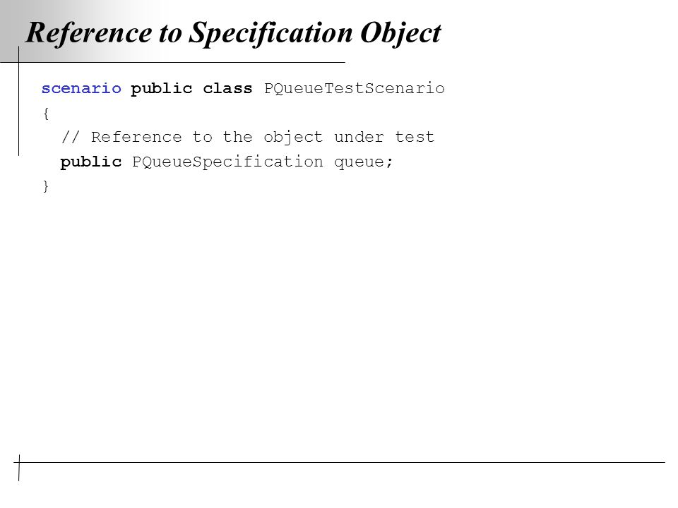 Reference to Specification Object scenario public class PQueueTestScenario { // Reference to the object under test public PQueueSpecification queue; }