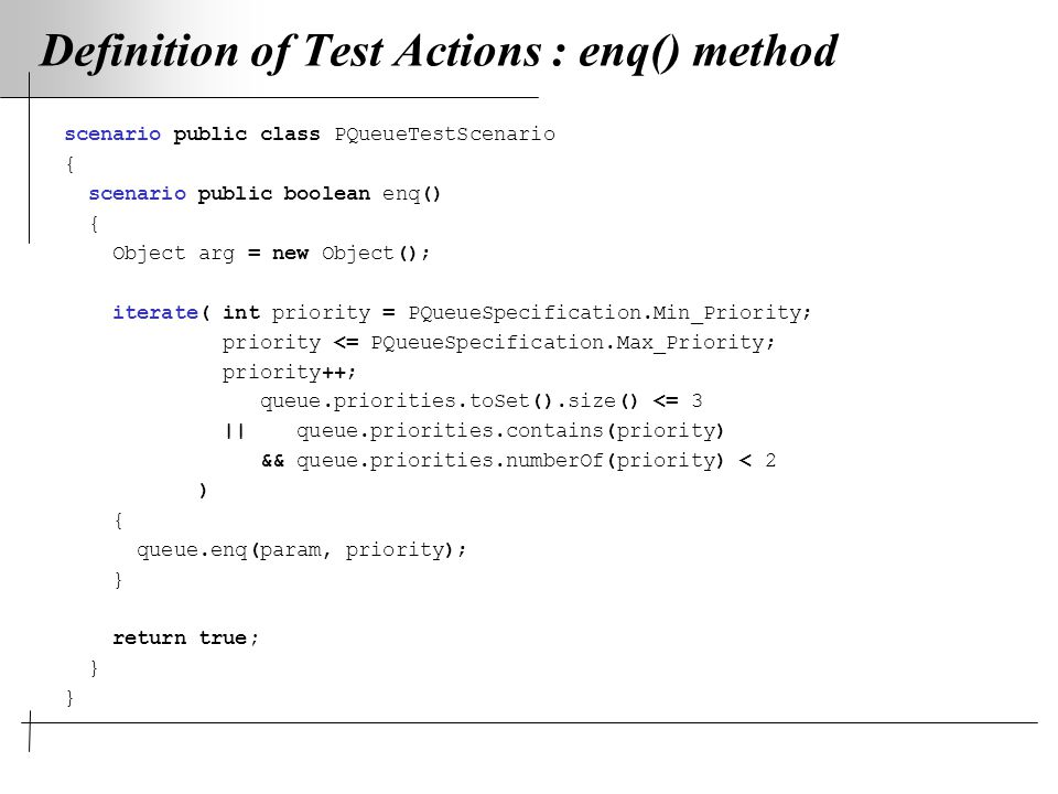 Definition of Test Actions : enq() method scenario public class PQueueTestScenario { scenario public boolean enq() { Object arg = new Object(); iterate( int priority = PQueueSpecification.Min_Priority; priority <= PQueueSpecification.Max_Priority; priority++; queue.priorities.toSet().size() <= 3 || queue.priorities.contains(priority) && queue.priorities.numberOf(priority) < 2 ) { queue.enq(param, priority); } return true; }