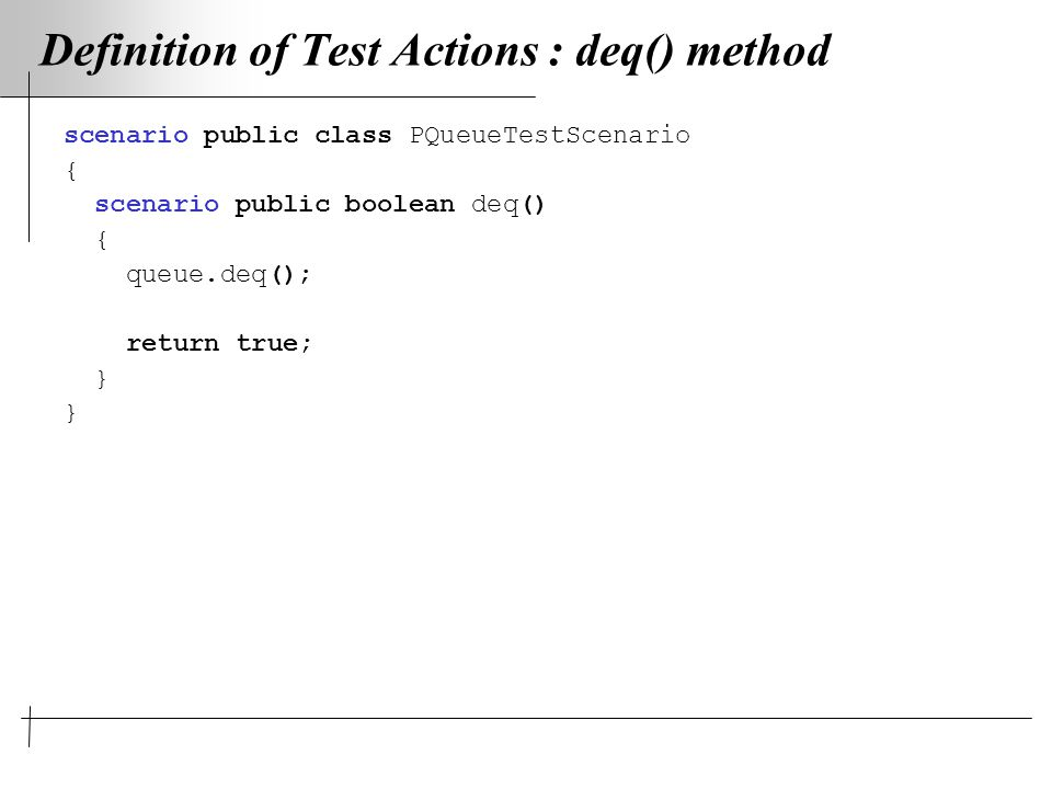 Definition of Test Actions : deq() method scenario public class PQueueTestScenario { scenario public boolean deq() { queue.deq(); return true; }
