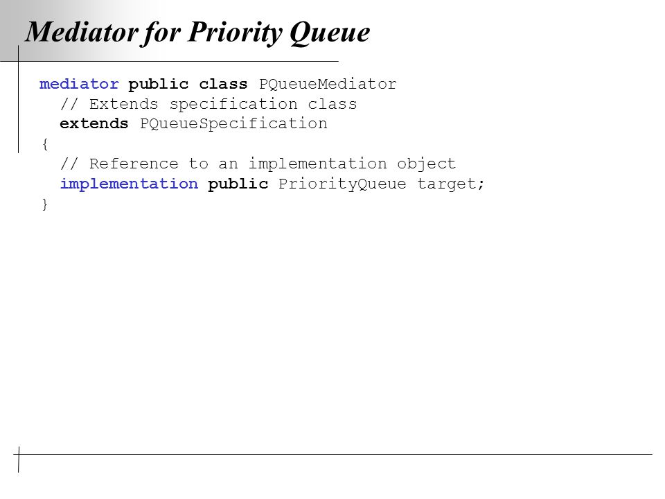 Mediator for Priority Queue mediator public class PQueueMediator // Extends specification class extends PQueueSpecification { // Reference to an implementation object implementation public PriorityQueue target; }