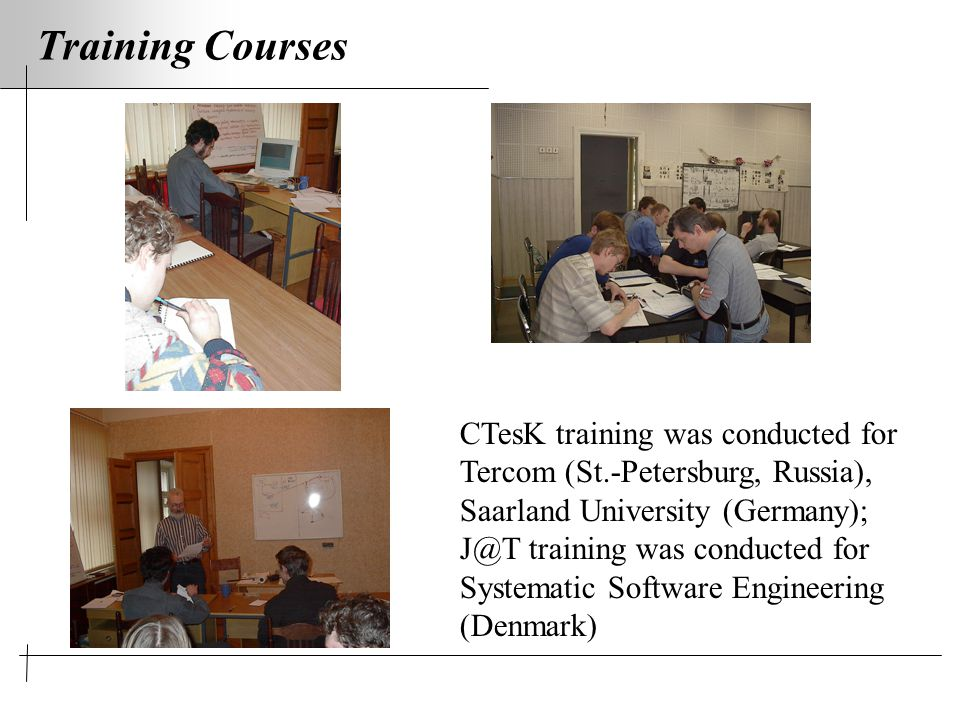 Training Courses CTesK training was conducted for Tercom (St.-Petersburg, Russia), Saarland University (Germany); J@T training was conducted for Systematic Software Engineering (Denmark)