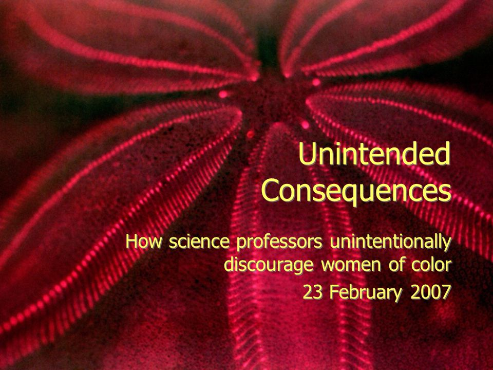 Unintended Consequences How science professors unintentionally discourage women of color 23 February 2007 How science professors unintentionally discourage women of color 23 February 2007