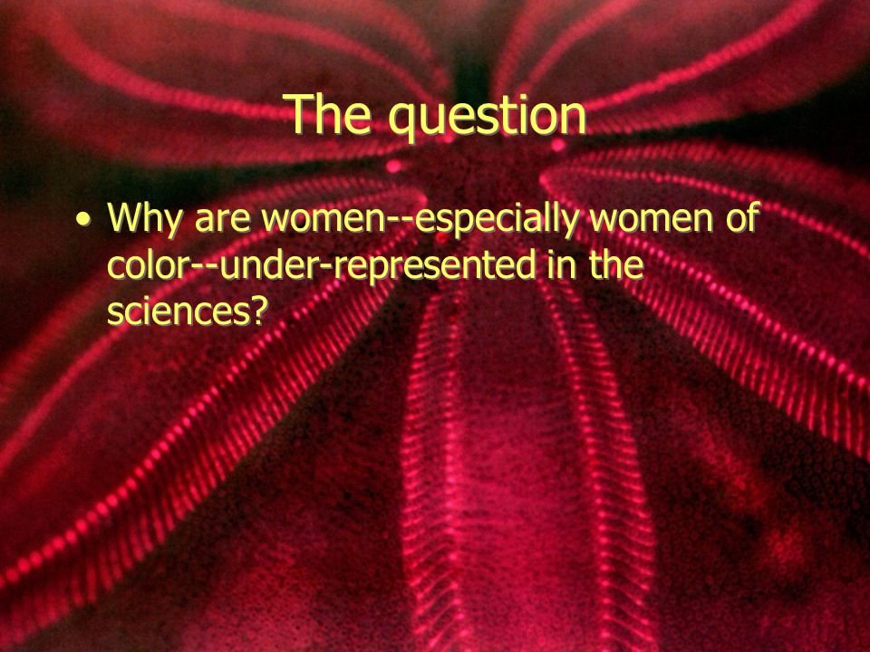 The question Why are women--especially women of color--under-represented in the sciences