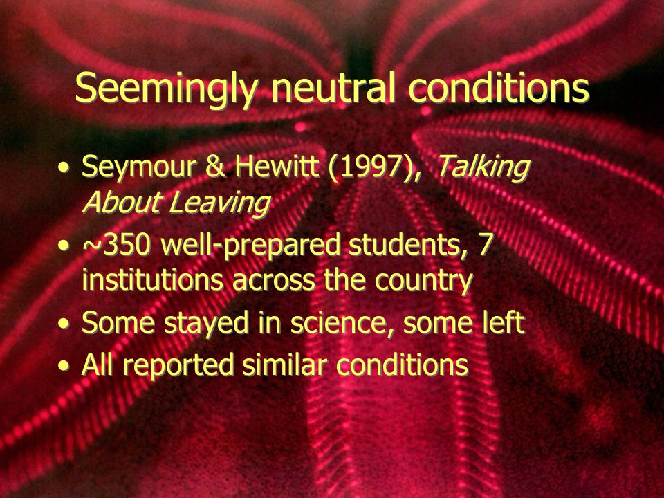 Seemingly neutral conditions Seymour & Hewitt (1997), Talking About Leaving ~350 well-prepared students, 7 institutions across the country Some stayed in science, some left All reported similar conditions Seymour & Hewitt (1997), Talking About Leaving ~350 well-prepared students, 7 institutions across the country Some stayed in science, some left All reported similar conditions