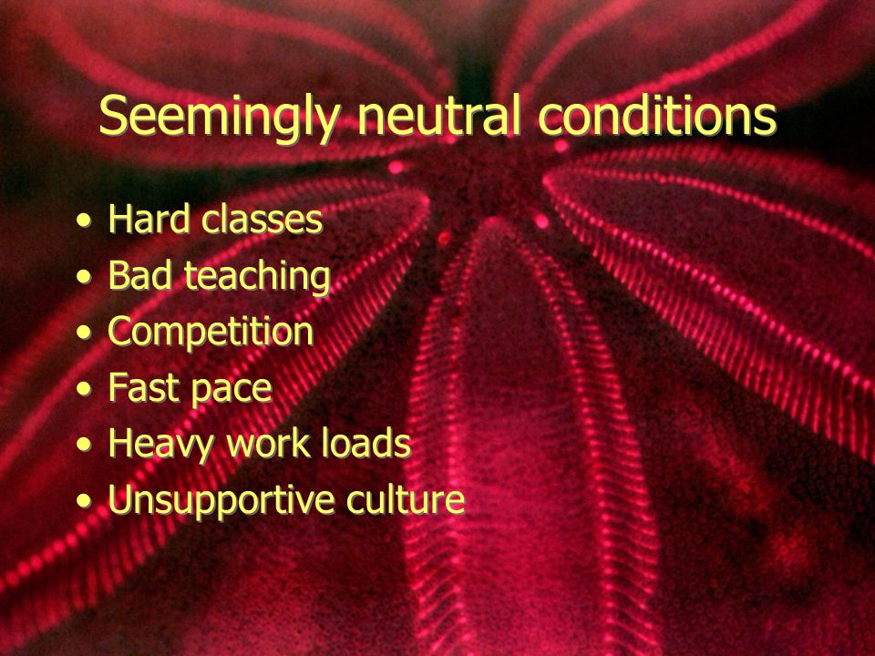 Seemingly neutral conditions Hard classes Bad teaching Competition Fast pace Heavy work loads Unsupportive culture Hard classes Bad teaching Competiti