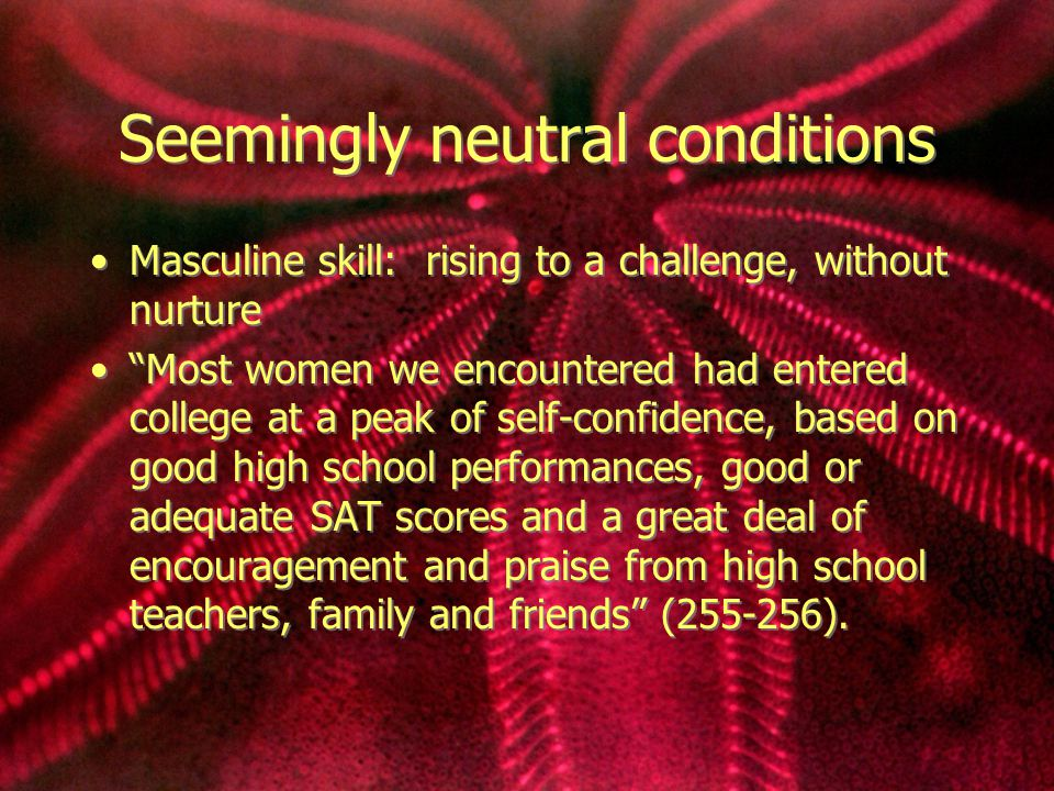 Seemingly neutral conditions Masculine skill: rising to a challenge, without nurture Most women we encountered had entered college at a peak of self-confidence, based on good high school performances, good or adequate SAT scores and a great deal of encouragement and praise from high school teachers, family and friends (255-256).