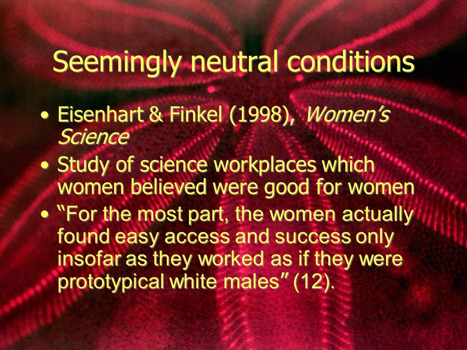 Seemingly neutral conditions Eisenhart & Finkel (1998), Women's Science Study of science workplaces which women believed were good for women For the most part, the women actually found easy access and success only insofar as they worked as if they were prototypical white males (12).