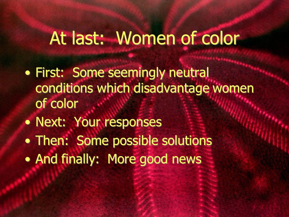 At last: Women of color First: Some seemingly neutral conditions which disadvantage women of color Next: Your responses Then: Some possible solutions And finally: More good news First: Some seemingly neutral conditions which disadvantage women of color Next: Your responses Then: Some possible solutions And finally: More good news