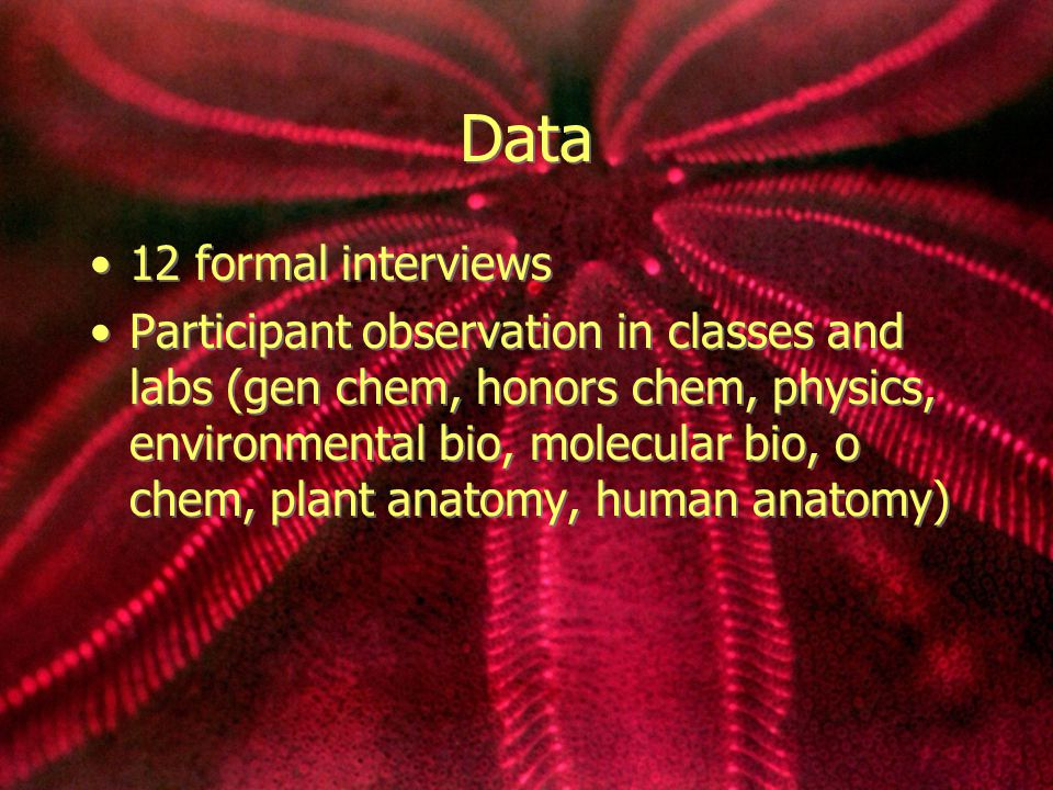 Data 12 formal interviews Participant observation in classes and labs (gen chem, honors chem, physics, environmental bio, molecular bio, o chem, plant anatomy, human anatomy) 12 formal interviews Participant observation in classes and labs (gen chem, honors chem, physics, environmental bio, molecular bio, o chem, plant anatomy, human anatomy)