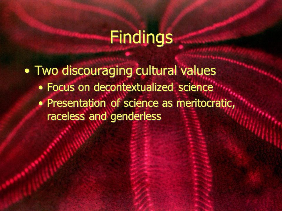 Findings Two discouraging cultural values Focus on decontextualized science Presentation of science as meritocratic, raceless and genderless Two discouraging cultural values Focus on decontextualized science Presentation of science as meritocratic, raceless and genderless