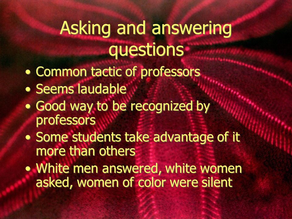 Asking and answering questions Common tactic of professors Seems laudable Good way to be recognized by professors Some students take advantage of it more than others White men answered, white women asked, women of color were silent Common tactic of professors Seems laudable Good way to be recognized by professors Some students take advantage of it more than others White men answered, white women asked, women of color were silent